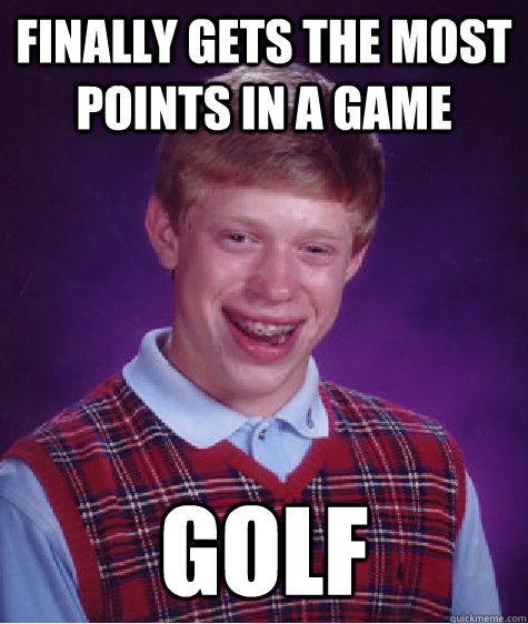finally gets the most points in a game golf - finally gets the most points in a game golf  Bad Luck Brian