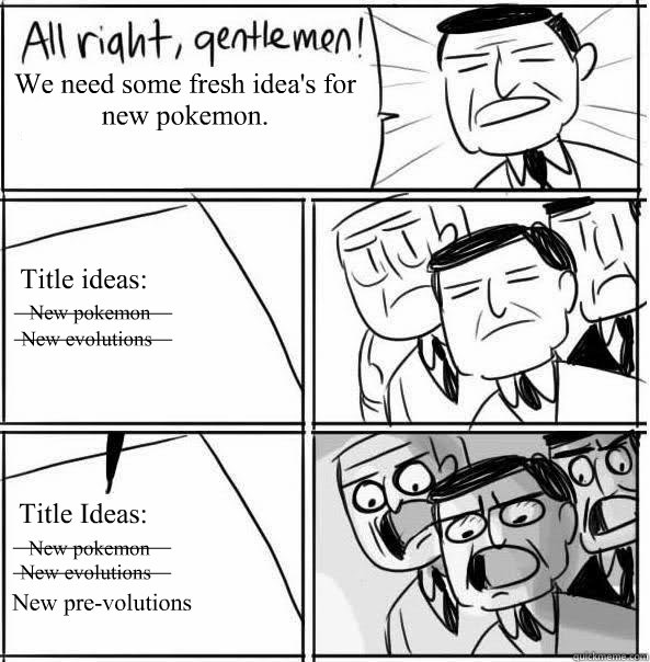 We need some fresh idea's for new pokemon. Title ideas: Title Ideas: New pokemon New pokemon New evolutions New evolutions New pre-volutions ____________ ____________ ____________ ____________