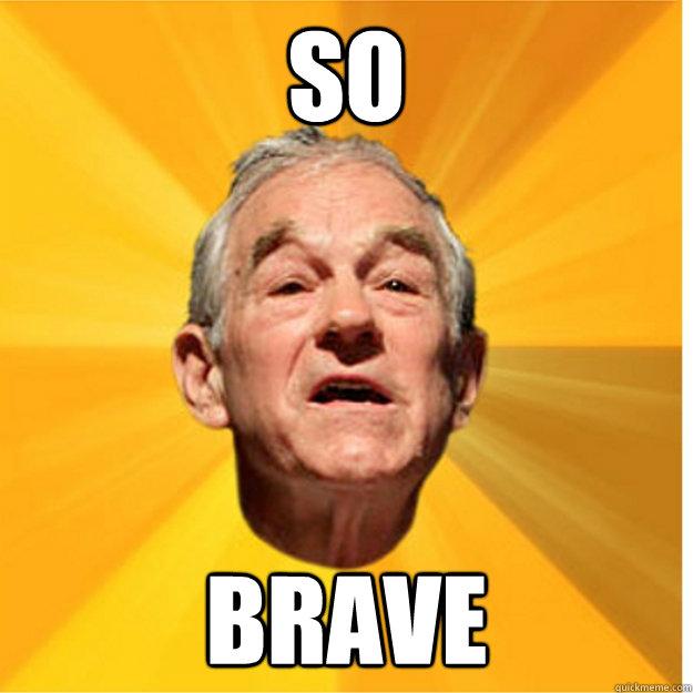 so brave - so brave  SO BRAVE