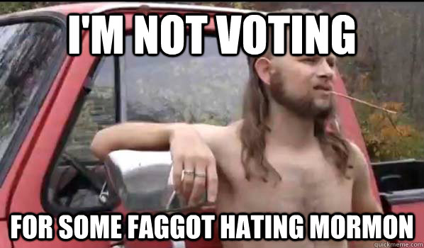 I'm not voting  for some faggot hating mormon - I'm not voting  for some faggot hating mormon  Almost Politically Correct Redneck