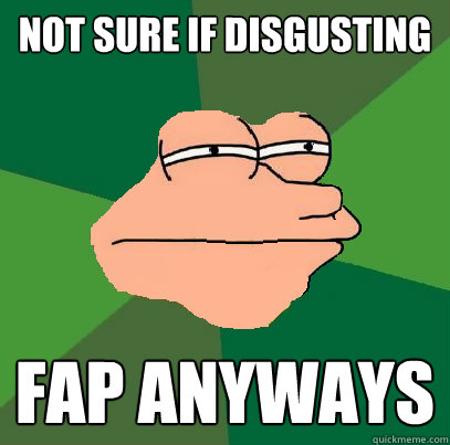 not sure if disgusting fap anyways - not sure if disgusting fap anyways  Foul Bachelor Fry