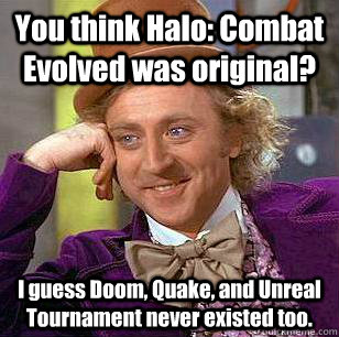 You think Halo: Combat Evolved was original? I guess Doom, Quake, and Unreal Tournament never existed too.  Condescending Wonka