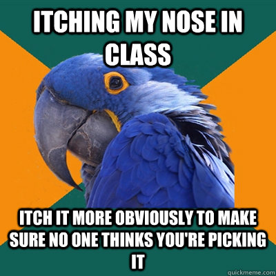 itching my nose in class itch it more obviously to make sure no one thinks you're picking it - itching my nose in class itch it more obviously to make sure no one thinks you're picking it  Paranoid Parrot