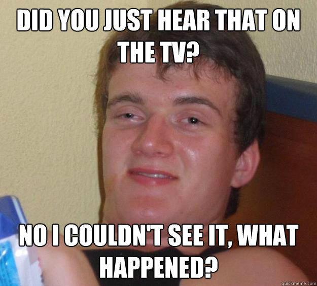 Did you just hear that on the tv? No I couldn't see it, what happened? - Did you just hear that on the tv? No I couldn't see it, what happened?  10 Guy