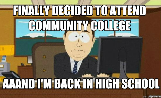 finally decided to attend community college aaand I'm back in high school - finally decided to attend community college aaand I'm back in high school  aaaand its gone