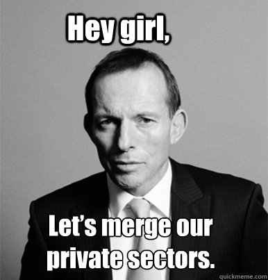 Hey girl, Let's merge our private sectors.  Hey Girl Tony Abbott