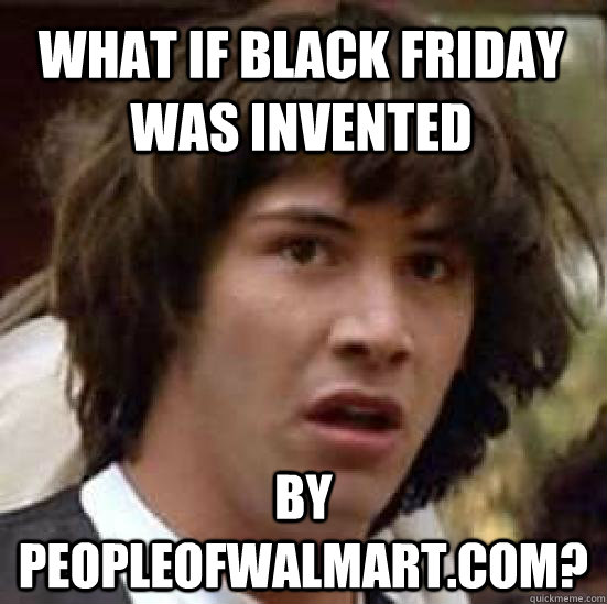 What if black Friday was invented by peopleofwalmart.com?  conspiracy keanu