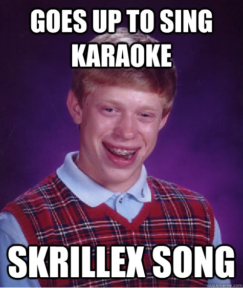Goes up to sing Karaoke Skrillex Song - Goes up to sing Karaoke Skrillex Song  Bad Luck Brian