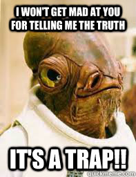 I won't get mad at you for telling me the truth It's a trap!!