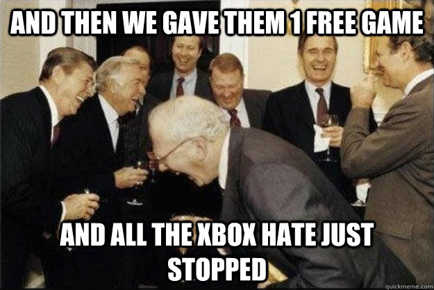and then we gave them 1 free game And all the xbox hate just stopped - and then we gave them 1 free game And all the xbox hate just stopped  Rich Old Men
