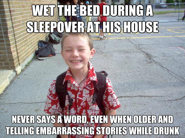 Wet the bed during a sleepover at his house Never says a word, even when older and telling embarrassing stories while drunk