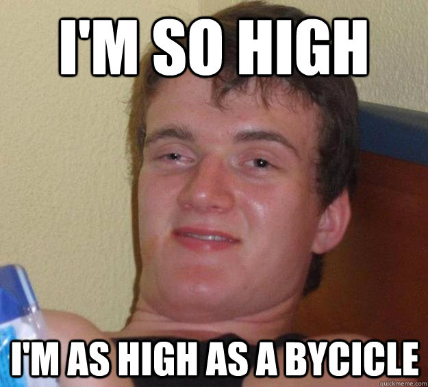 i'm so high I'm as high as a bycicle - i'm so high I'm as high as a bycicle  10 Guy