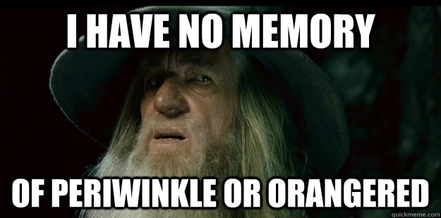 i have no memory of periwinkle or orangered - i have no memory of periwinkle or orangered  I have no memory Gandalf
