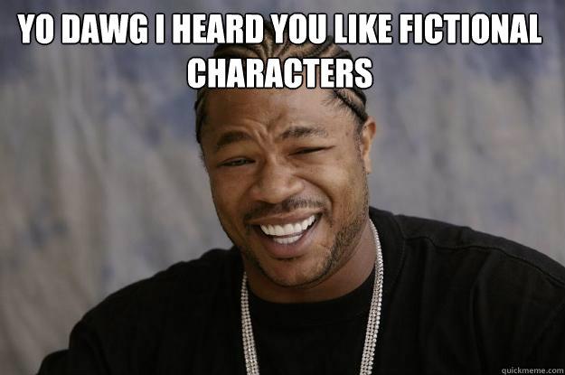 13e4a1065f76ec957ecfd5577364c7c6f4b4cf1de7015a7ae3d1dbf81601361b yo dawg i heard you like fictional characters xzibit meme