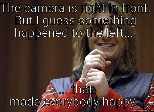 THE CAMERA IS RIGHT IN FRONT. BUT I GUESS SOMETHING HAPPENED TO THE LEFT.... ... THAT MADE EVERYBODY HAPPY.  Mitch Hedberg Meme