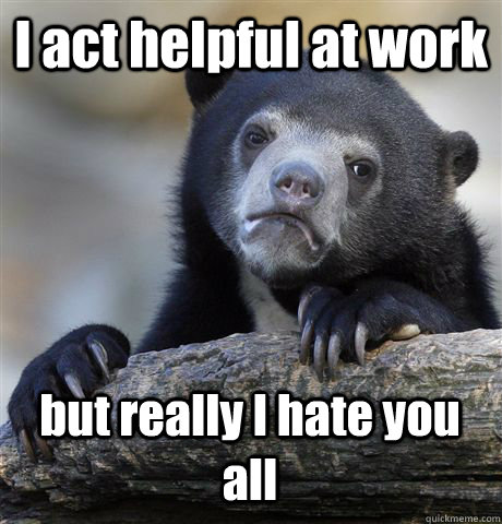 I act helpful at work but really I hate you all - I act helpful at work but really I hate you all  Confession Bear