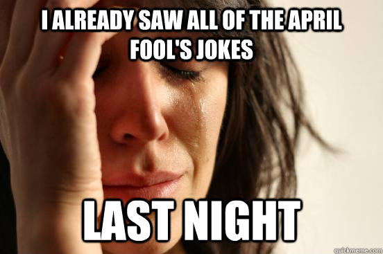 I already saw all of the April Fool's jokes Last Night - I already saw all of the April Fool's jokes Last Night  First World Problems