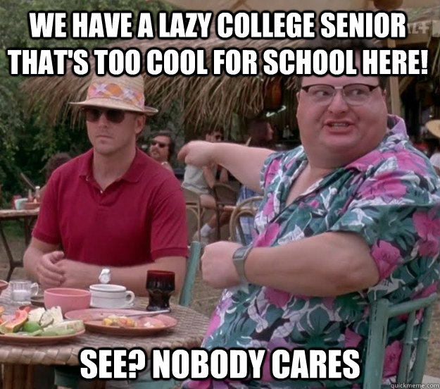 We have a lazy college senior that's too cool for school here! See? nobody cares - We have a lazy college senior that's too cool for school here! See? nobody cares  we got dodgson here