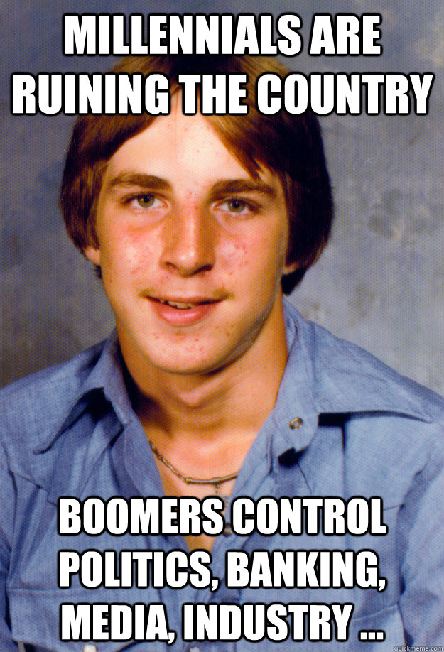 Millennials are ruining the country Boomers control politics, banking, media, industry ...  Old Economy Steven