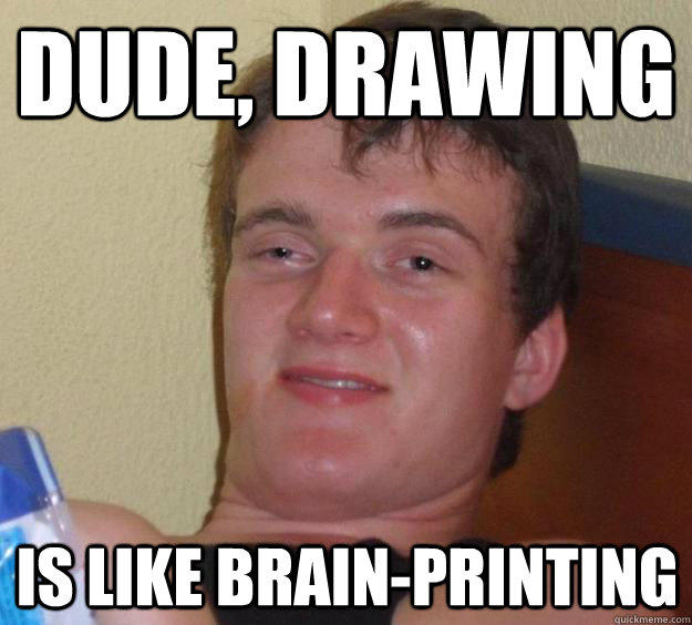 Dude, drawing Is like brain-printing - Dude, drawing Is like brain-printing  10 Guy