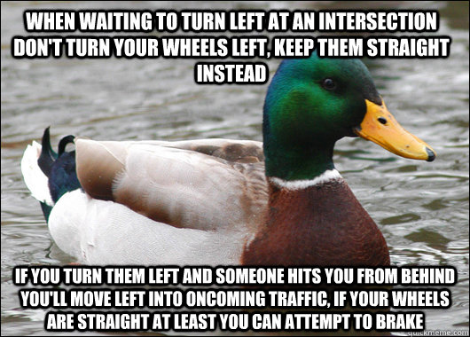 when waiting to turn left at an intersection don't turn your wheels left, keep them straight instead if you turn them left and someone hits you from behind you'll move left into oncoming traffic, if your wheels are straight at least you can attempt to bra - when waiting to turn left at an intersection don't turn your wheels left, keep them straight instead if you turn them left and someone hits you from behind you'll move left into oncoming traffic, if your wheels are straight at least you can attempt to bra  Actual Advice Mallard