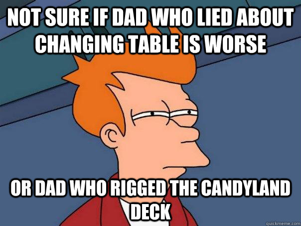 Not sure if dad who lied about changing table is worse or dad who rigged the Candyland deck - Not sure if dad who lied about changing table is worse or dad who rigged the Candyland deck  Futurama Fry