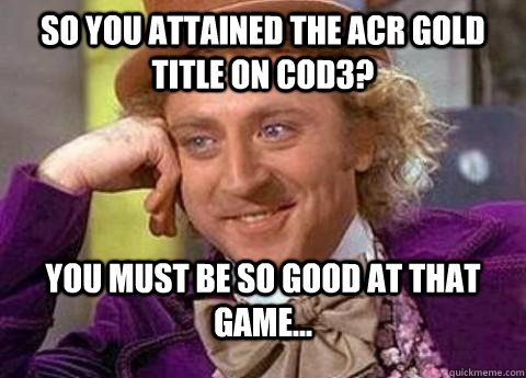 so you attained the acr gold title on cod3? you must be so good at thAT GAME...