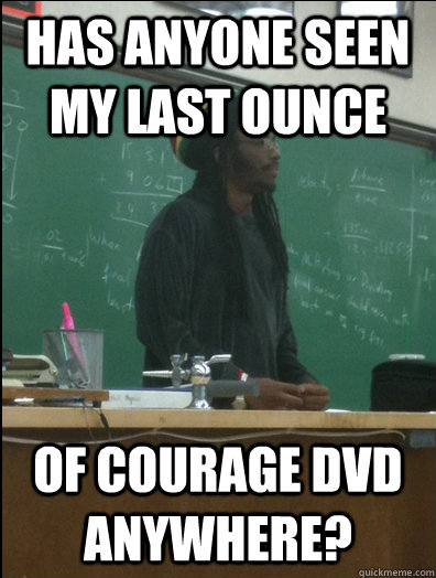 Has anyone seen my last ounce of courage dvd anywhere? - Has anyone seen my last ounce of courage dvd anywhere?  Rasta Science Teacher