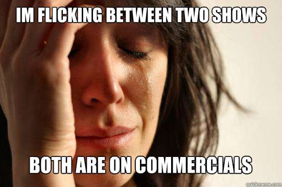 Im flicking between two shows  both are on commercials  - Im flicking between two shows  both are on commercials   First World Problems