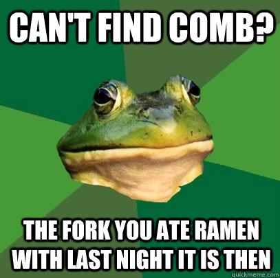 cAN'T FIND COMB? The fork you aTE RAMEN WITH LAST NIGHT IT IS THEN - cAN'T FIND COMB? The fork you aTE RAMEN WITH LAST NIGHT IT IS THEN  Foul Bachelor Frog