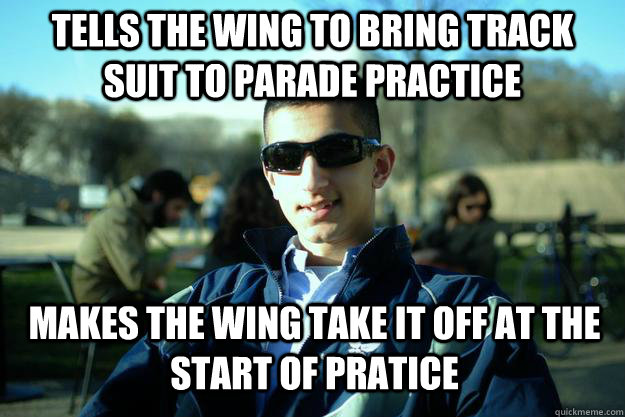Tells the wing to bring track suit to Parade Practice  Makes the wing take it off at the start of pratice   Douchey AFROTC cadet