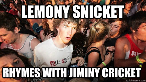 Lemony Snicket rhymes with Jiminy Cricket Sudden Clarity