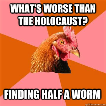 what's worse than the Holocaust? finding half a worm  Anti-Joke Chicken