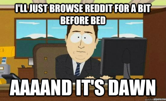 I'll just browse reddit for a bit before bed aaaand it's dawn - I'll just browse reddit for a bit before bed aaaand it's dawn  aaaand its gone