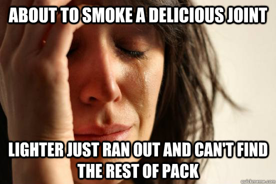 About to smoke a delicious Joint Lighter just ran out and can't find the rest of pack  First World Problems