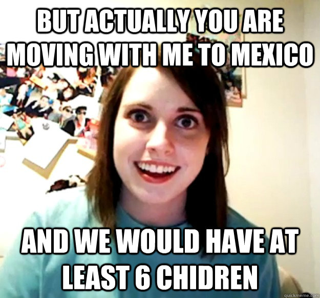 But actually you are moving with me to mexico and we would have at least 6 chidren - But actually you are moving with me to mexico and we would have at least 6 chidren  Overly Attached Girlfriend