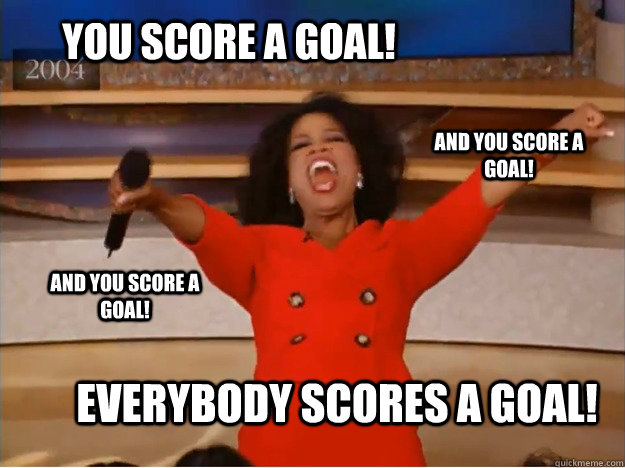 YOU score A GOAL! EVERYBODY scores A GOAL! AND you score A GOAL! AND YOU score A GOAL! - YOU score A GOAL! EVERYBODY scores A GOAL! AND you score A GOAL! AND YOU score A GOAL!  oprah you get a car