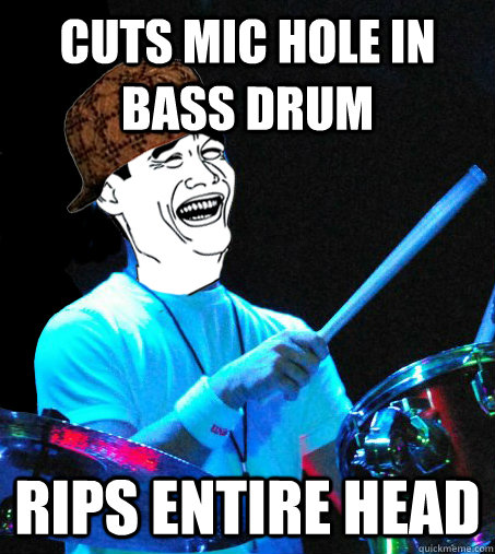 cuts mic hole in bass drum rips entire head