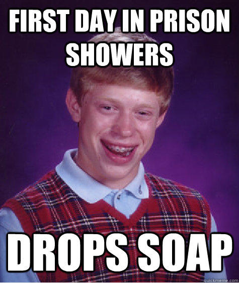 First day in prison showers Drops soap  Bad Luck Brian