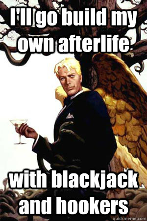 I'll go build my own afterlife with blackjack and hookers - I'll go build my own afterlife with blackjack and hookers  Good Guy Lucifer