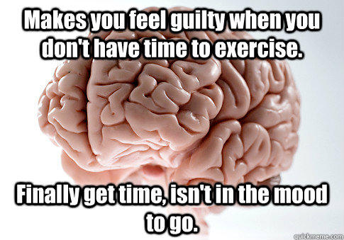 Makes you feel guilty when you don't have time to exercise. Finally get time, isn't in the mood to go.  - Makes you feel guilty when you don't have time to exercise. Finally get time, isn't in the mood to go.   Scumbag Brain