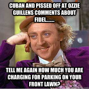 Cuban and pissed off at ozzie guillens comments about Fidel........ Tell me again how much you are charging for parking on your front lawn? - Cuban and pissed off at ozzie guillens comments about Fidel........ Tell me again how much you are charging for parking on your front lawn?  Condescending Wonka