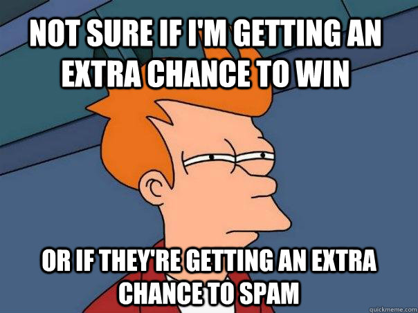 Not sure if i'm getting an extra chance to win Or if they're getting an extra chance to spam - Not sure if i'm getting an extra chance to win Or if they're getting an extra chance to spam  Futurama Fry