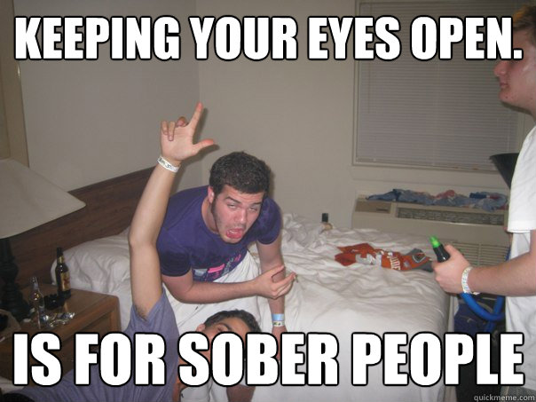 keeping your eyes open. Is for sober people