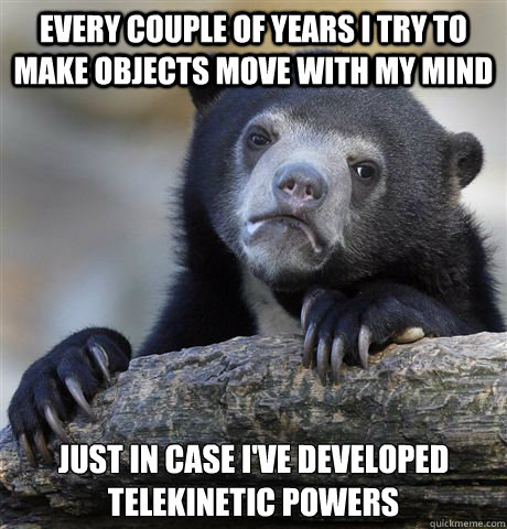 Every couple of years i try to make objects move with my mind Just in case I've developed telekinetic powers - Every couple of years i try to make objects move with my mind Just in case I've developed telekinetic powers  Confession Bear