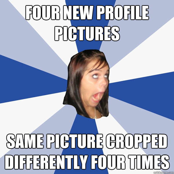 four new profile pictures same picture cropped differently four times - four new profile pictures same picture cropped differently four times  Annoying Facebook Girl