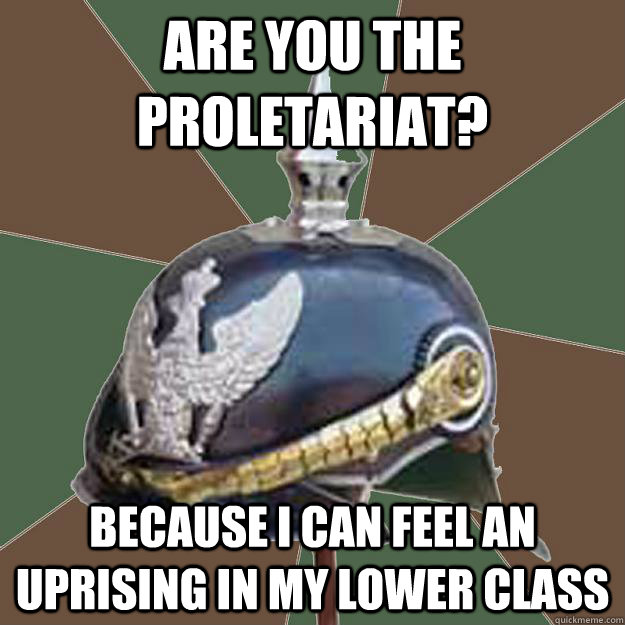 Are you the proletariat? because i can feel an uprising in my lower class - European History ...