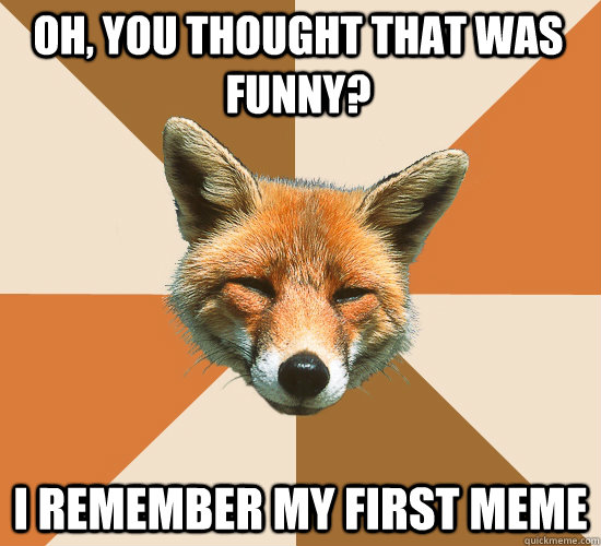 Oh, you thought that was funny? i remember my first meme - Oh, you thought that was funny? i remember my first meme  Condescending Fox