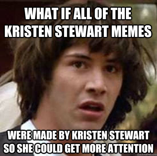 What if all of the Kristen Stewart memes were made by Kristen Stewart so she could get more attention - What if all of the Kristen Stewart memes were made by Kristen Stewart so she could get more attention  conspiracy keanu