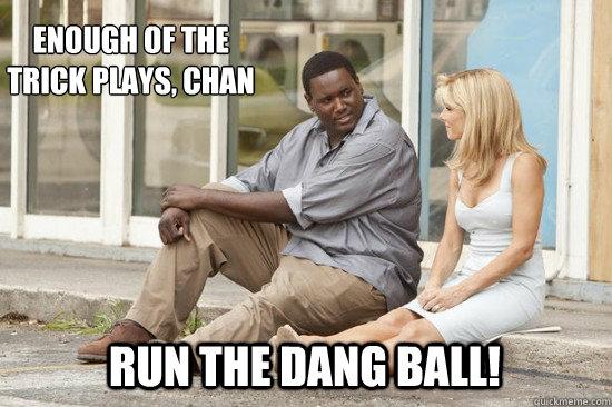 run the dang ball! Enough of the trick plays, chan